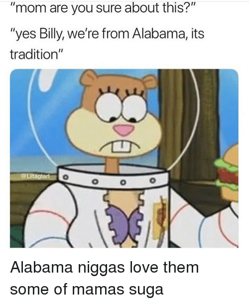 """Funny, Love, and Alabama: """"mom are you sure about this?""""  """"yes Billy, we're from Alabama, its  tradition""""  @Liltagtart Alabama niggas love them some of mamas suga"""