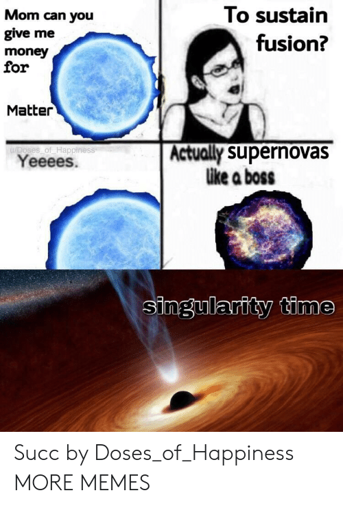 Dank, Memes, and Money: Mom can you  give me  money  for  To sustain  fusion?  Matter  u/Doses of Happiness  Yeeees.  Actually supernovas  like a boss  singularity time Succ by Doses_of_Happiness MORE MEMES