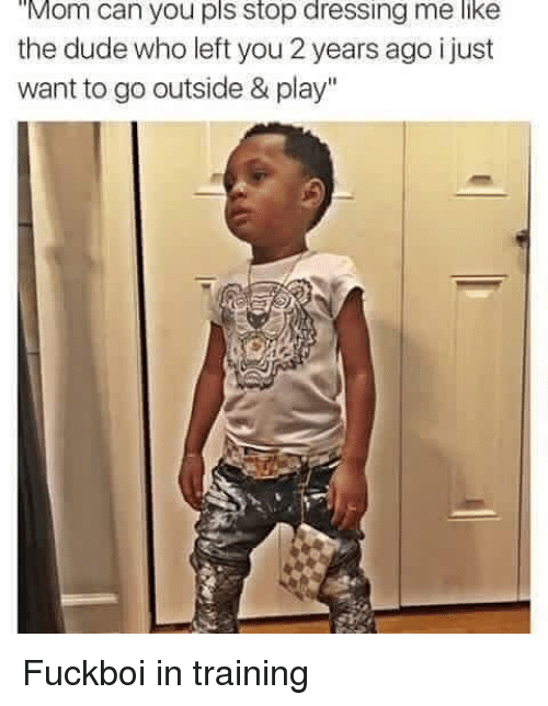 """Dude, Funny, and Moms: Mom can you pls stop dressing me like  the dude who left you 2 years ago i just  want to go outside & play"""" Fuckboi in training"""