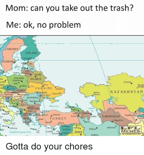 Elf, Memes, and Trash: Mom: can you take out the trash?  Me: ok, no problem  SWEDEN  INLAND  elsin  Stockholm  EST.  LAT  KISS  POLAND  BELARUS  urg  Warsaw  erlin  Astana  Kiev  Krakow  sk Pragu  L'viv  UKRAINE  Kharkiv  KAZAKHSTAN  Vien nat*Bratislav  Atyrau.  Donetsk  Budapest  his  ALIS1  HUNGARY  ROMANIA  Belgrade  Buchares  SER &  Black Sea  MONT  Sofia  ITAL  *BULGA  UZBEKISTAN  rama  Naple  Ankara  Baku Tashkent  TURKMENISTAN  rsa  Yerev  REECE izmir TURKEY  Dush  Ashgabat  MALIA  Aleppo Kirkuk  Tehran  Mas  ELF La  Nicos  Valletta  SYRIA  MEMES  Cinrfe  Mediterranean Sea  Beirut  Damascus IRAQ  ahan Gotta do your chores