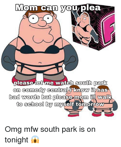 Bad, Mfw, and Omg: Mom can yoUz plea  0  0  please let me watch south park  on comedy  Central t know t  0  0  0  bad words but please mom ill wal  0  0  0  school by  to SOOo OY nyseft tomorrow