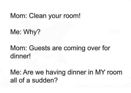 Mom Clean Your Room Me Why Mom Guests Are Coming Over