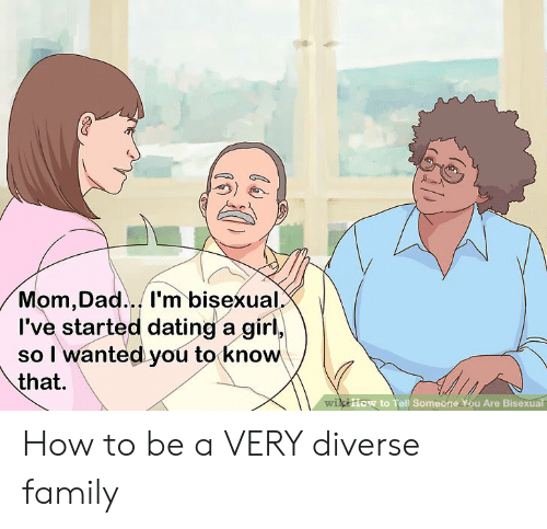 Dad, Dating, and Family: Mom,Dad... l'm bisexual.  I've started dating a girl  so I wanted you to know  that  kiiow to Tell Someone You Are Bisexual  +1  Wi How to be a VERY diverse family