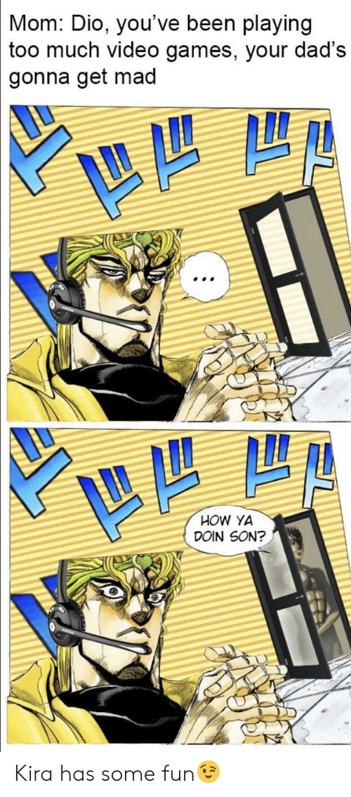 Too Much, Video Games, and Games: Mom: Dio, you've been playing  too much video games, your dad's  gonna get mad  HOW YA  DOIN SON? Kira has some fun😉