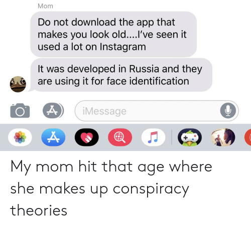 Instagram, Russia, and Old: Mom  Do not download the app that  makes you look old....I've seen it  used a lot on Instagram  It was developed in Russia and they  are using it for face identification  iMessage My mom hit that age where she makes up conspiracy theories