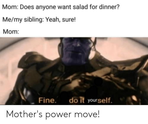 Reddit, Yeah, and Power: Mom: Does anyone want salad for dinner?  Me/my sibling: Yeah, sure!  Mom:  do it yourself.  Fine. Mother's power move!