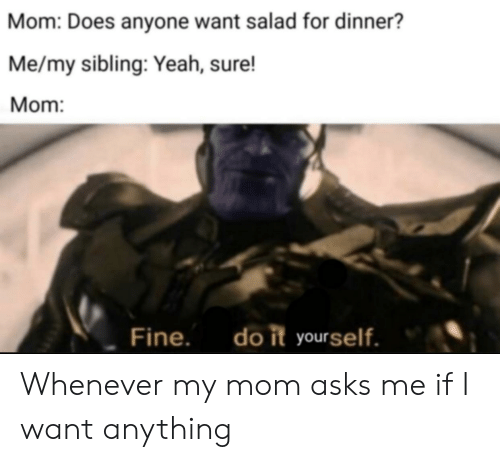 Yeah, Dank Memes, and Mom: Mom: Does anyone want salad for dinner?  Me/my sibling: Yeah, sure!  Mom:  do it yourself.  Fine. Whenever my mom asks me if I want anything