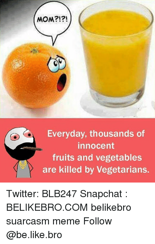 Be Like, Meme, and Memes: MOM?!?!  Everyday, thousands of  innocent  fruits and vegetables  are killed by Vegetarians. Twitter: BLB247 Snapchat : BELIKEBRO.COM belikebro suarcasm meme Follow @be.like.bro