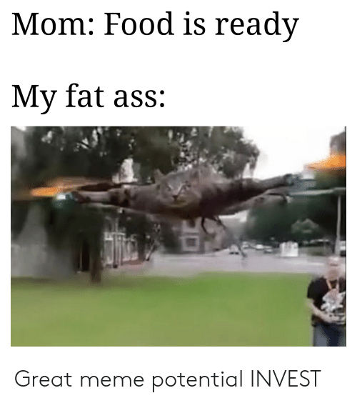 Ass, Fat Ass, and Food: Mom: Food is readv  My fat ass: Great meme potential INVEST