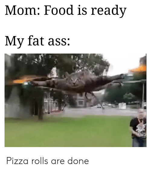 Ass, Fat Ass, and Food: Mom: Food is readv  My fat ass: Pizza rolls are done