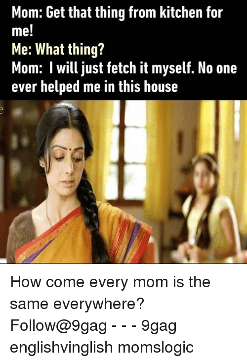 Memes, 🤖, and Fetch: Mom: Get that thing from kitchen for  me!  Me: What thing?  Mom: l will just fetch it myself. No one  ever helped me in this house How come every mom is the same everywhere? Follow@9gag - - - 9gag englishvinglish momslogic