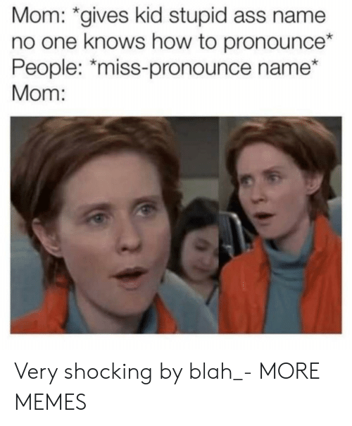 "Ass, Dank, and Memes: Mom: *gives kid stupid ass name  no one knows how to pronounce*  People: ""miss-pronounce name  Mom: Very shocking by blah_- MORE MEMES"
