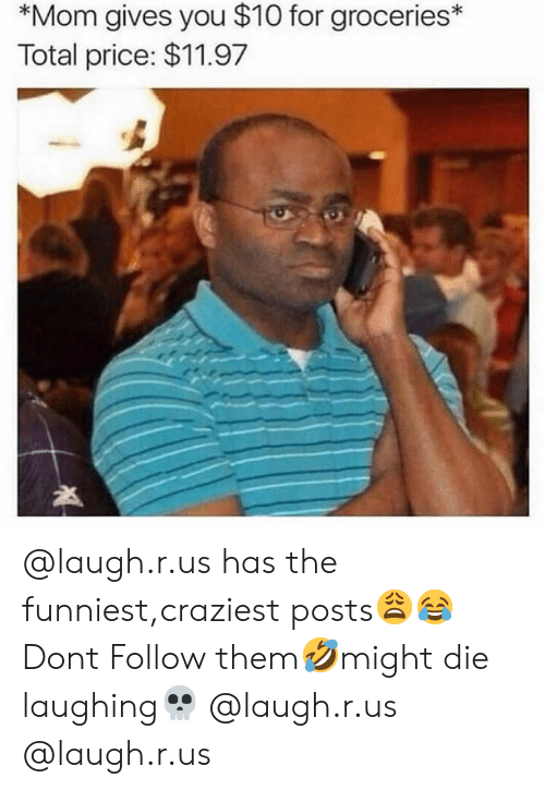 Memes, Mom, and 🤖: *Mom gives you $10 for groceries  Total price: $11.97 @laugh.r.us has the funniest,craziest posts😩😂Dont Follow them🤣might die laughing💀 @laugh.r.us @laugh.r.us