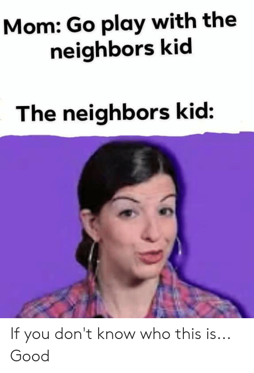 Good, Neighbors, and Mom: Mom: Go play with the  neighbors kid  The neighbors kid: If you don't know who this is... Good