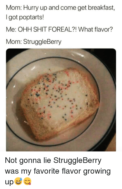 Funny, Growing Up, and Shit: Mom: Hurry up and come get breakfast,  I got poptarts!  Me: OHH SHIT FOREAL?! What flavor?  Mom: StruggleBerry Not gonna lie StruggleBerry was my favorite flavor growing up😅😋