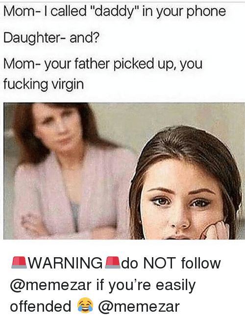 """Fucking, Memes, and Phone: Mom-I called """"daddy"""" in your phone  Daughter- and?  Mom-your father picked up, you  fucking virgin 🚨WARNING🚨do NOT follow @memezar if you're easily offended 😂 @memezar"""