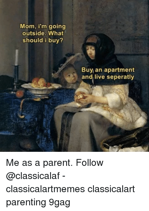 9gag, Memes, and Live: Mom, i'm going  outside. What  should i buy?  Buy an apartment  and live seperatly Me as a parent.⠀ Follow @classicalaf⠀ -⠀ classicalartmemes classicalart parenting 9gag
