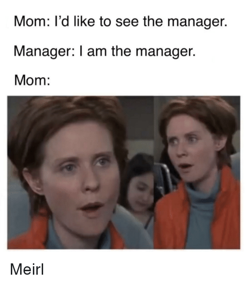 MeIRL, Mom, and Manager: Mom: l'd like to see the manager.  Manager: I am the manager.  Mom: Meirl