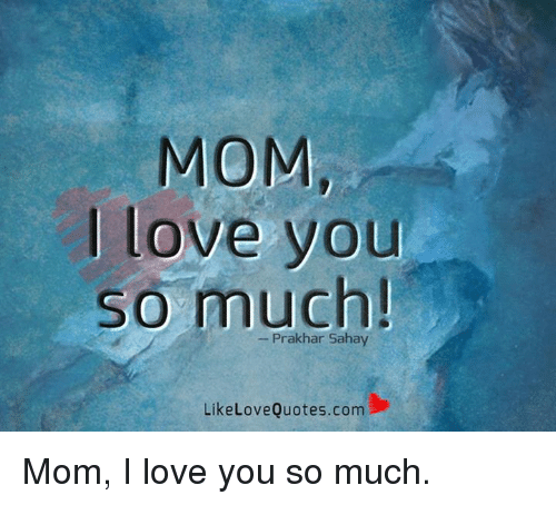 Mom Love You So Much Like Love Quotescom Mom I Love You So Much