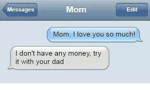 Memes, I Love You, and 🤖: Mom  Messages  Edit  Mom, I love you so much!  I don't have any money, try  it with your dad