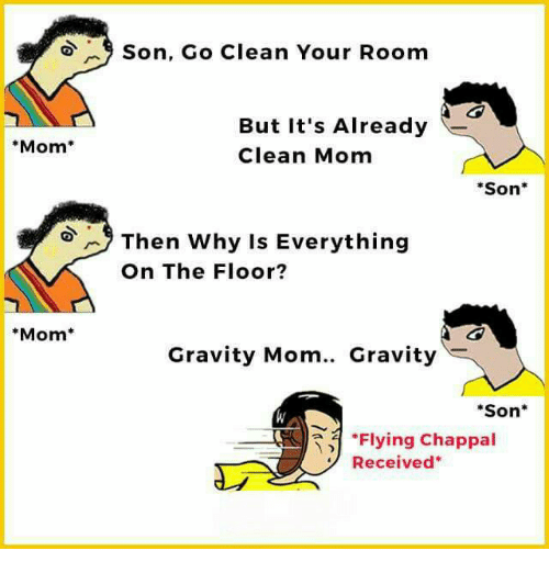 """Memes, Gravity, and Mom: Mom  Mom  9 Son, Go Clean Your Room  But it's Already  Clean Mom  Son  Then why is Everything  On The Floor?  Gravity Mom.. Gravity  """"Son  """"Flying Chappal  Received"""