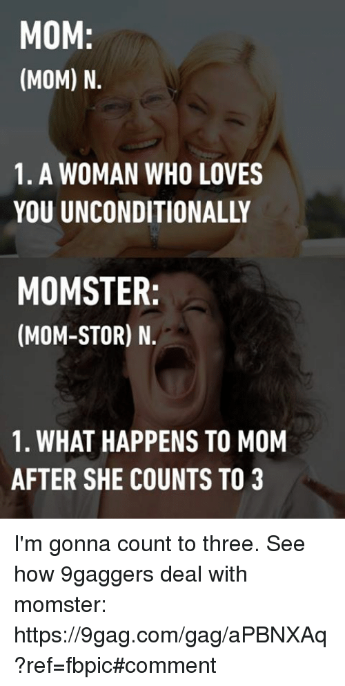 9gag, Dank, and Mom: MOM  (MOM) N.  1. A WOMAN WHO LOVES  MOMSTER  (MOM-STOR) N.  1. WHAT HAPPENS TO MOM  AFTER SHE COUNTS TO 3 I'm gonna count to three. See how 9gaggers deal with momster: https://9gag.com/gag/aPBNXAq?ref=fbpic#comment