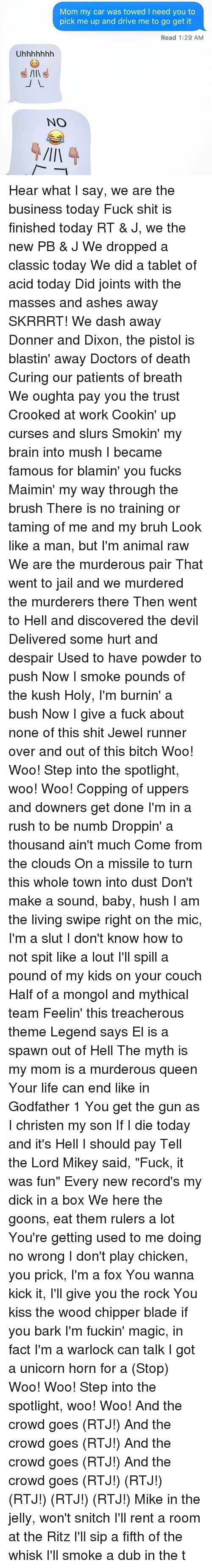 """Bitch, Blade, and Bruh: Mom my car was towed I need you to  pick me up and drive me to go get it  Read 1:29 AM  NO Hear what I say, we are the business today Fuck shit is finished today RT & J, we the new PB & J We dropped a classic today We did a tablet of acid today Did joints with the masses and ashes away SKRRRT! We dash away Donner and Dixon, the pistol is blastin' away Doctors of death Curing our patients of breath We oughta pay you the trust Crooked at work Cookin' up curses and slurs Smokin' my brain into mush I became famous for blamin' you fucks Maimin' my way through the brush There is no training or taming of me and my bruh Look like a man, but I'm animal raw We are the murderous pair That went to jail and we murdered the murderers there Then went to Hell and discovered the devil Delivered some hurt and despair Used to have powder to push Now I smoke pounds of the kush Holy, I'm burnin' a bush Now I give a fuck about none of this shit Jewel runner over and out of this bitch Woo! Woo! Step into the spotlight, woo! Woo! Copping of uppers and downers get done I'm in a rush to be numb Droppin' a thousand ain't much Come from the clouds On a missile to turn this whole town into dust Don't make a sound, baby, hush I am the living swipe right on the mic, I'm a slut I don't know how to not spit like a lout I'll spill a pound of my kids on your couch Half of a mongol and mythical team Feelin' this treacherous theme Legend says El is a spawn out of Hell The myth is my mom is a murderous queen Your life can end like in Godfather 1 You get the gun as I christen my son If I die today and it's Hell I should pay Tell the Lord Mikey said, """"Fuck, it was fun"""" Every new record's my dick in a box We here the goons, eat them rulers a lot You're getting used to me doing no wrong I don't play chicken, you prick, I'm a fox You wanna kick it, I'll give you the rock You kiss the wood chipper blade if you bark I'm fuckin' magic, in fact I'm a warlock can talk I got a unicorn horn """