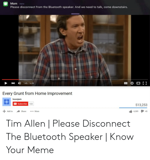 Bluetooth, Meme, and Tim Allen: Mom now  Please disconnect from the Bluetooth speaker. And we need to talk, come downstairs.  1:43/14:36  CC  Every Grunt from Home Improvement  koonjam  Subscribe  122  513,253  45  Add to  Share  .More  4,389 Tim Allen   Please Disconnect The Bluetooth Speaker   Know Your Meme