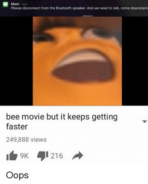 Bee Movie, Bluetooth, and Funny: Mom  Please disconnect from the Bluetooth speaker. And we need to talk, come downstairs  bee movie but it keeps getting  faster  249,888 views  9 216 Oops