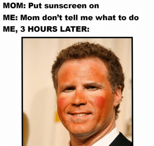 Mom, Sunscreen, and What: MOM: Put sunscreen on  ME: Mom don't tell me what to do  ME, 3 HOURS LATER: