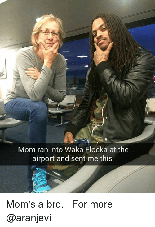 Memes, Moms, and Waka Flocka: Mom ran into Waka Flocka at the  airport and sent me this Mom's a bro. | For more @aranjevi