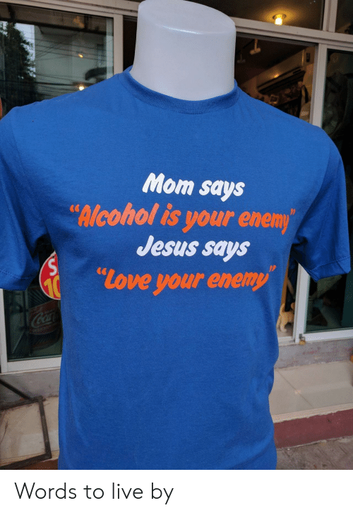 Jesus, Love, and Live: Mom says  lcohol is your enem  Jesus says  love your enemy  CG Words to live by