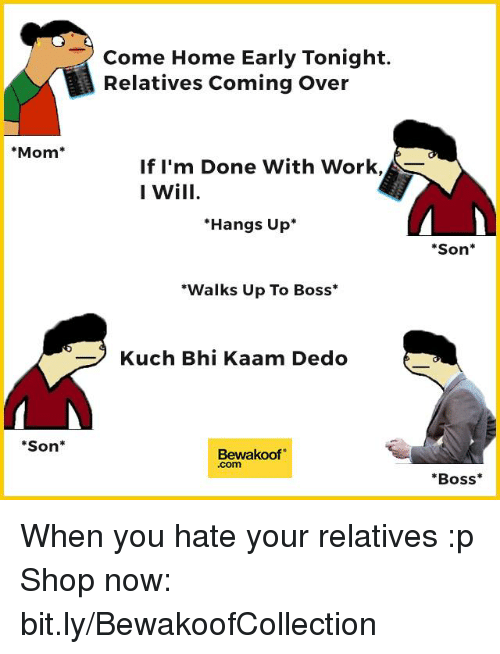 """Come Over, Memes, and Coming Home: Mom  Son  Come Home Early Tonight.  Relatives Coming Over  If I'm Done With Work,  I Will  Hangs Up  """"Walks Up To Boss  Kuch Bhi Kaam Dedo  Bewakoof  Son  Boss When you hate your relatives :p  Shop now: bit.ly/BewakoofCollection"""