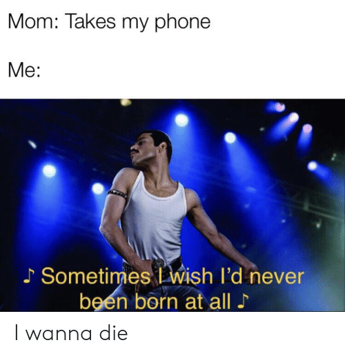 Phone, Never, and Mom: Mom: Takes my phone  Me:  Sometimes wish I'd never  been born at all I wanna die