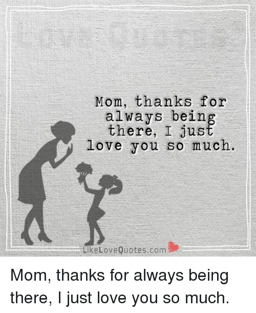 Mom Thanks For Always Being There I Love You So Much Like Love
