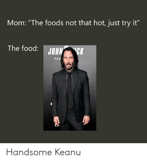 """Food, Dank Memes, and Mom: Mom: """"The foods not that hot, just try it""""  The food:  JOHN CK  PAR Handsome Keanu"""