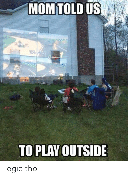 Logic, Mom, and Play: MOM TOLD US  TO PLAY OUTSIDE logic tho