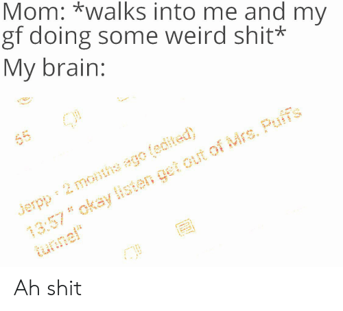 "Shit, Weird, and Brain: Mom: *walks into me and my  gf doing some weird shit*  My brain:  (edited)  Puff's  Mrs.  months  Jerpp  13:57okay listen get  tunnel"" Ah shit"