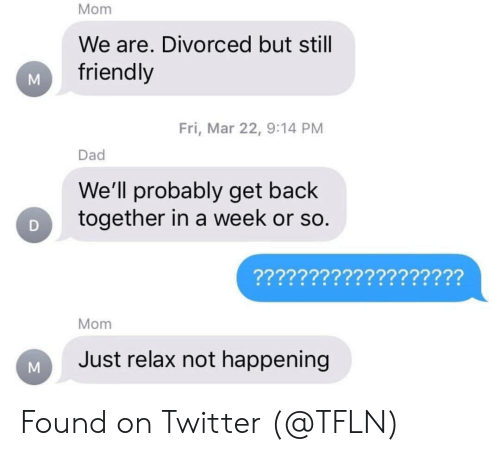 Dad, Twitter, and Mom: Mom  We are. Divorced but stil  friendly  Fri, Mar 22, 9:14 PM  Dad  We'll probably get back  together in a week or so.  Mom  Just relax not happening Found on Twitter (@TFLN)