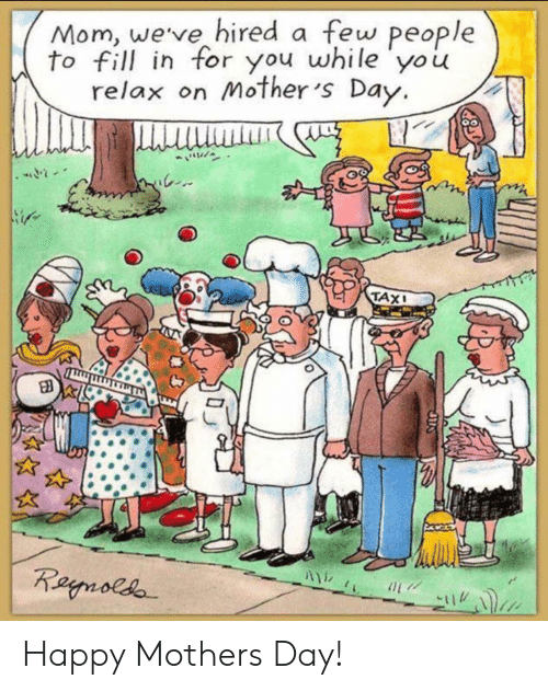 Mother's Day, Yo, and Happy: Mom, weve hired a few people  to fill in for you while yo u  relax on Mother 's Day.  TAX Happy Mothers Day!