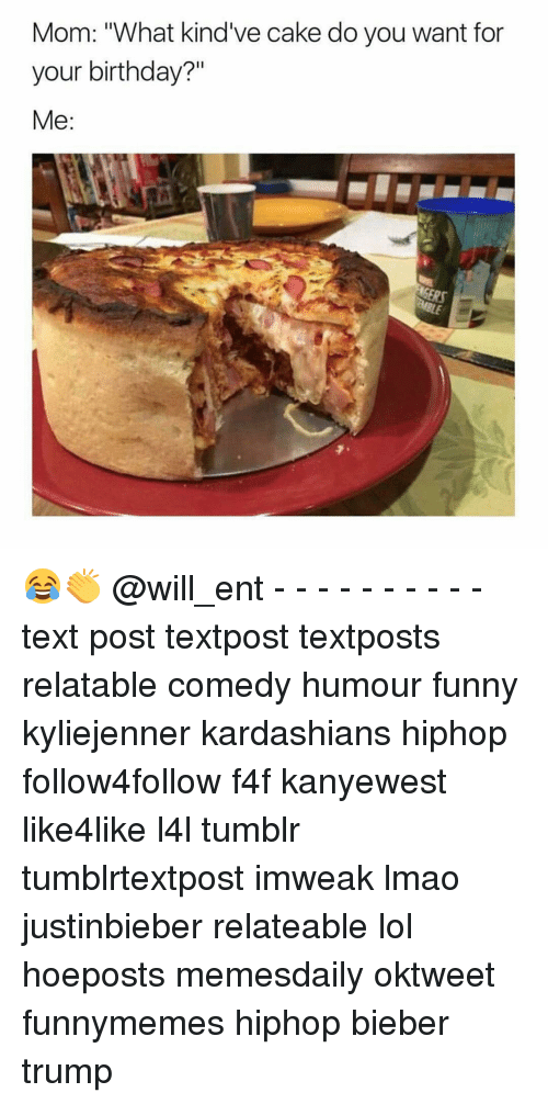 """Birthday, Funny, and Kardashians: Mom: """"What kind've cake do you want for  your birthday?""""  Me 😂👏 @will_ent - - - - - - - - - - text post textpost textposts relatable comedy humour funny kyliejenner kardashians hiphop follow4follow f4f kanyewest like4like l4l tumblr tumblrtextpost imweak lmao justinbieber relateable lol hoeposts memesdaily oktweet funnymemes hiphop bieber trump"""