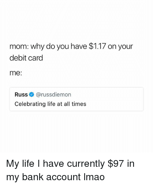Life, Lmao, and Bank: mom: why do you have $1.17 on your  debit card  me:  Russ@russdiemon  Celebrating life at all times My life I️ have currently $97 in my bank account lmao