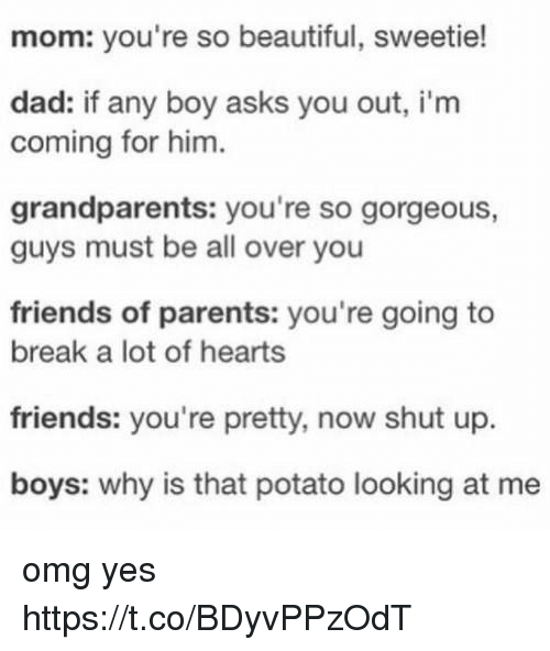 Beautiful, Dad, and Friends: mom: you're so beautiful, sweetie!  dad: if any boy asks you out, i'm  coming for him  grandparents: you're so gorgeous  guys must be all over you  friends of parents: you're going to  break a lot of hearts  friends: you're pretty, now shut up.  boys: why is that potato looking at me omg yes https://t.co/BDyvPPzOdT