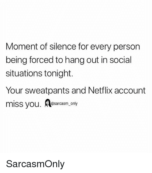 Funny, Memes, and Netflix: Moment of silence for every person  being forced to hang out in social  situations tonight.  Your sweatpants and Netflix account  miss you. Aesasrasm,.only SarcasmOnly
