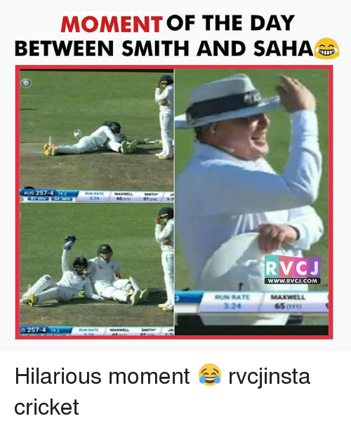 Memes, 🤖, and Smiths: MOMENT  OF THE DAY  BETWEEN SMITH AND SAHA  RVCJ  WWW. RVCJ.COM  RUN RATE MAXWELL  65  257-4 Hilarious moment 😂 rvcjinsta cricket