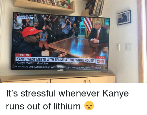 Kanye, Memes, and Nas: Moments Ago  White House  JUST IN  KANYE WEST MEETS WITH TRUMP AT THE WHITE HOUSE  LIVE  CN  Kanye West | Musician  TE OF POLIO-LIKE ILLNESS BEGAN WITH REPORTS LAST WEEK IN MN  NAS A 19.65 It's stressful whenever Kanye runs out of lithium 😞
