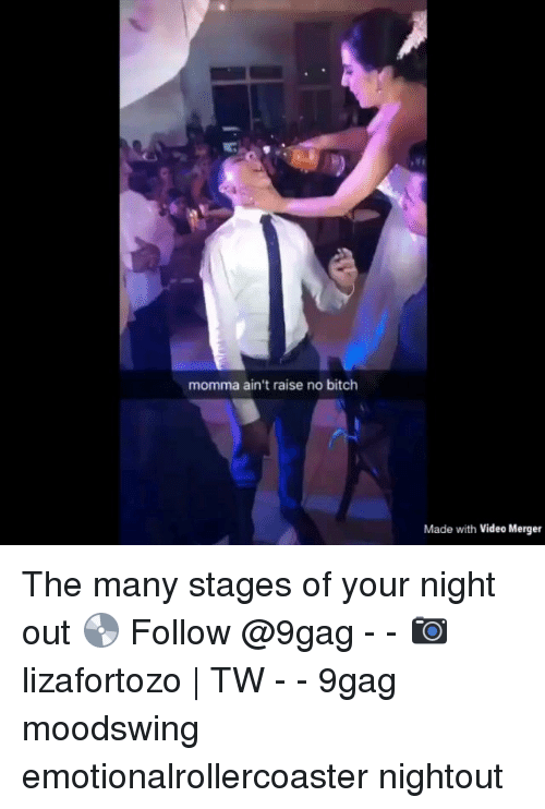9gag, Bitch, and Memes: momma ain't raise no bitch  Made with Video Merger The many stages of your night out 💿 Follow @9gag - - 📷lizafortozo | TW - - 9gag moodswing emotionalrollercoaster nightout