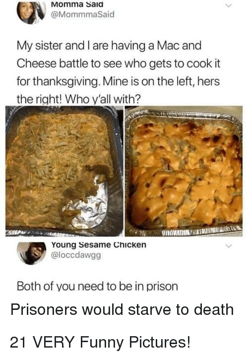 Funny, Thanksgiving, and Prison: Momma Saia  @MommmaSaid  My sister and I are having a Mac and  Cheese battle to see who gets to cook it  for thanksgiving. Mine is on the left, hers  the right! Who y'all with?  Young Sesame Chicken  @loccdawgg  Both of you need to be in prison  Prisoners would starve to death 21 VERY Funny Pictures!