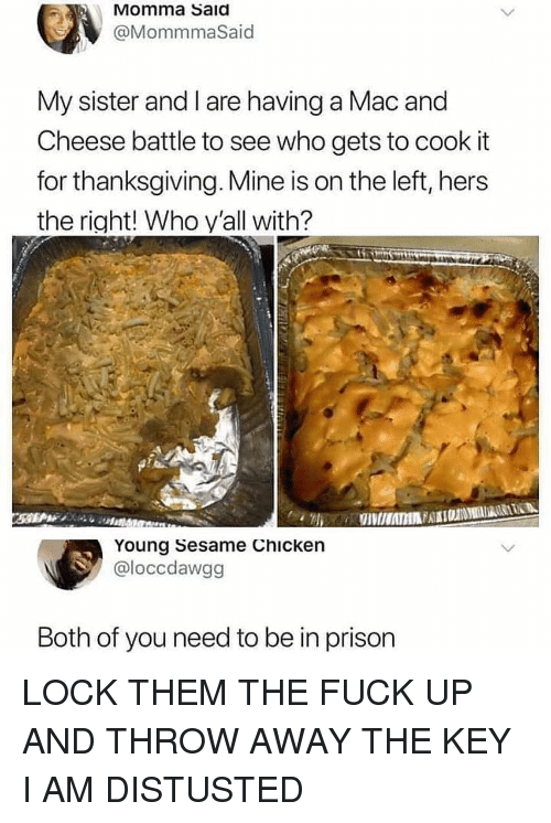 Funny, Thanksgiving, and Prison: Momma Said  @MommmaSaid  My sister and I are having a Mac and  Cheese battle to see who gets to cook it  for thanksgiving. Mine is on the left, hers  the right! Who y'all with?  Young Sesame Chicken  @loccdawgg  Both of you need to be in prison LOCK THEM THE FUCK UP AND THROW AWAY THE KEY I AM DISTUSTED