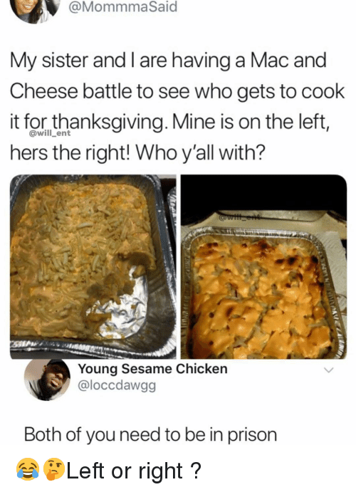 Memes, Prison, and Chicken: @MommmaSaid  My sister and I are having a Mac and  Cheese battle to see who gets to cook  it for thanksgivina. Mine is on the left,  hers the right! Who y'all with?  @will_ent  Young Sesame Chicken  @loccdawgg  Both of you need to be in prison 😂🤔Left or right ?
